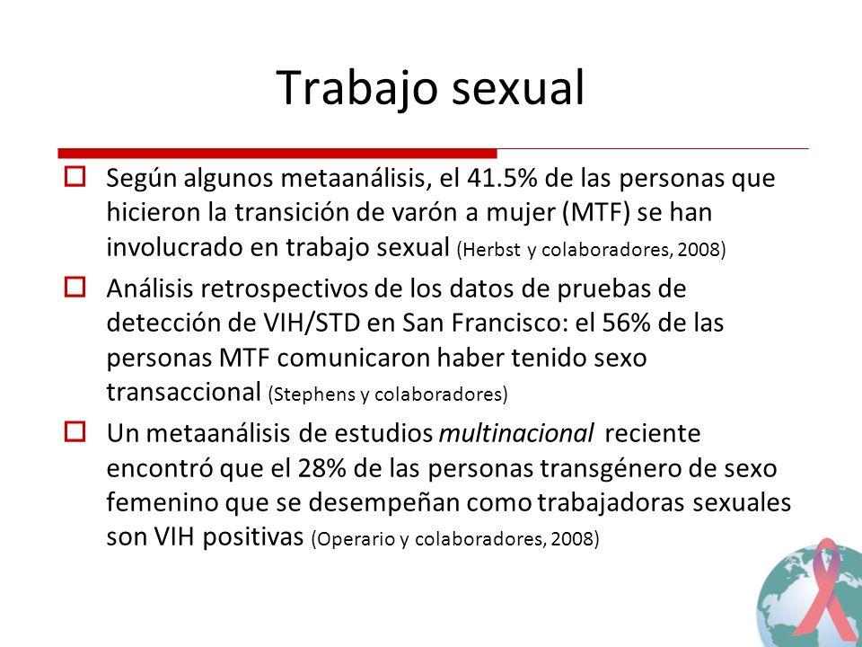 Trabajo sexual Según algunos metaanálisis, el 41.5% de las personas que hicieron la transición de varón a mujer (MTF) se han involucrado en trabajo sexual (Herbst y colaboradores, 2008) Análisis retrospectivos de los datos de pruebas de detección de VIH/STD en San Francisco: el 56% de las personas MTF comunicaron haber tenido sexo transaccional (Stephens y colaboradores) Un metaanálisis de estudios multinacional reciente encontró que el 28% de las personas transgénero de sexo femenino que se desempeñan como trabajadoras sexuales son VIH positivas (Operario y colaboradores, 2008)
