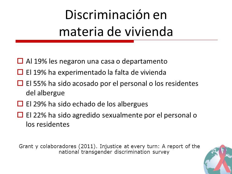 Discriminación en materia de vivienda Al 19% les negaron una casa o departamento El 19% ha experimentado la falta de vivienda El 55% ha sido acosado por el personal o los residentes del albergue El 29% ha sido echado de los albergues El 22% ha sido agredido sexualmente por el personal o los residentes Grant y colaboradores (2011).