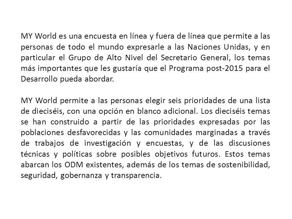 MY World es una encuesta en línea y fuera de línea que permite a las personas de todo el mundo expresarle a las Naciones Unidas, y en particular el Grupo de Alto Nivel del Secretario General, los temas más importantes que les gustaría que el Programa post-2015 para el Desarrollo pueda abordar.