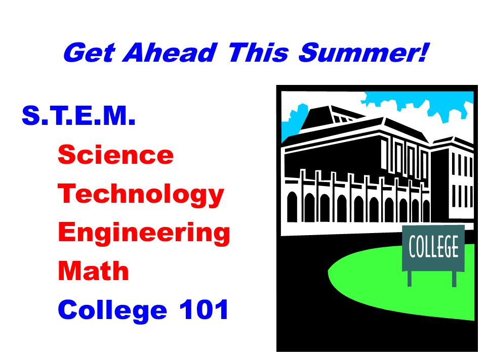 Get Ahead This Summer! S.T.E.M. Science Technology Engineering Math College 101