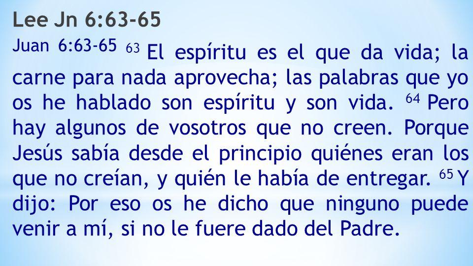 Lee Jn 6:63-65 Juan 6:63-65 63 El espíritu es el que da vida; la carne para nada aprovecha; las palabras que yo os he hablado son espíritu y son vida.