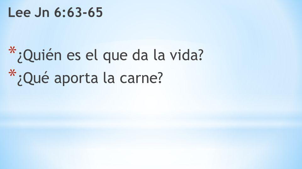 Lee Jn 6:63-65 * ¿Quién es el que da la vida? * ¿Qué aporta la carne?