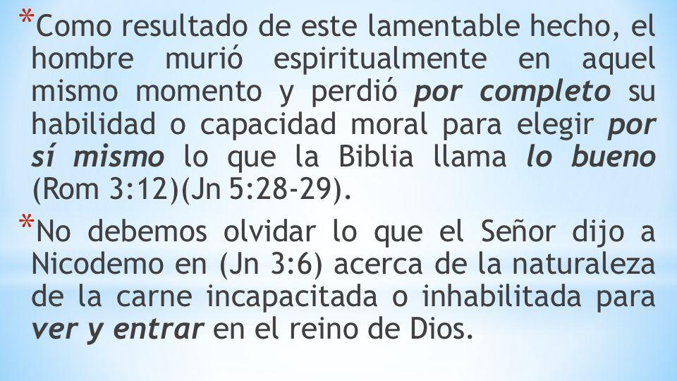 * Como resultado de este lamentable hecho, el hombre murió espiritualmente en aquel mismo momento y perdió por completo su habilidad o capacidad moral para elegir por sí mismo lo que la Biblia llama lo bueno (Rom 3:12)(Jn 5:28-29).
