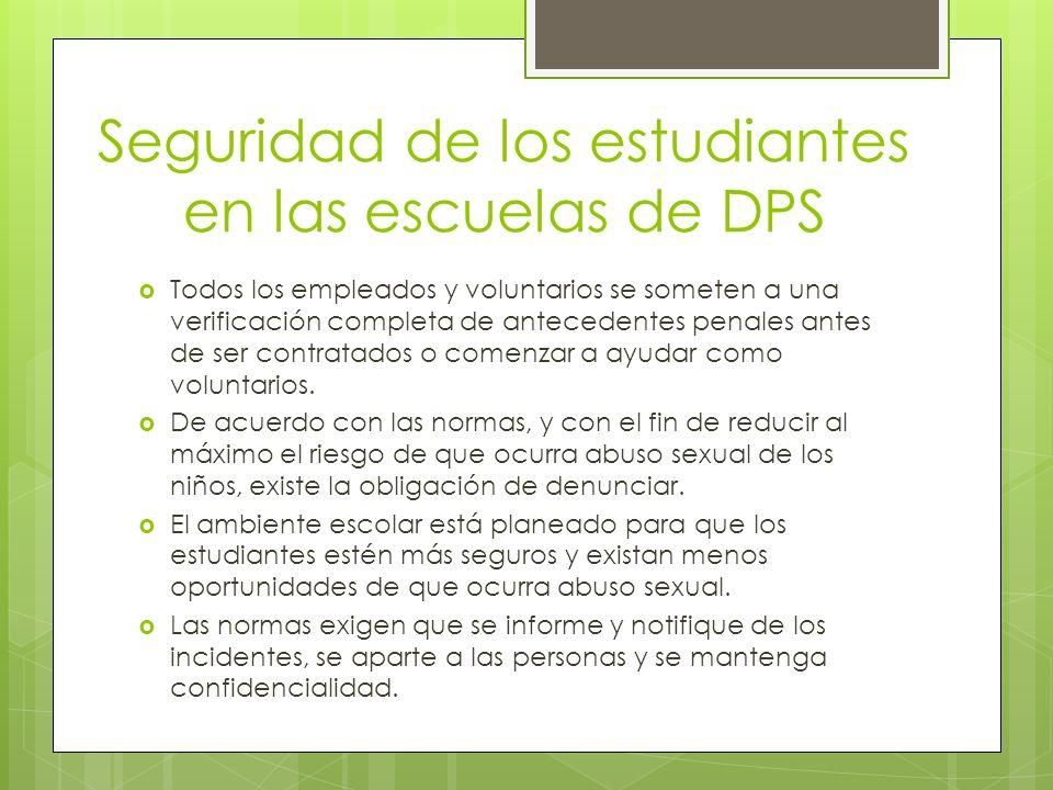 Seguridad de los estudiantes en las escuelas de DPS Todos los empleados y voluntarios se someten a una verificación completa de antecedentes penales antes de ser contratados o comenzar a ayudar como voluntarios.