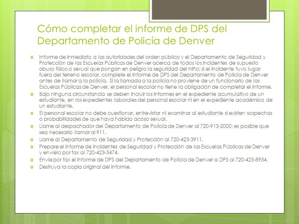 Proceso de investigación Los líderes y el personal escolar tienen la obligación de denunciar a la Policía de Denver y luego al Departamento de Seguridad y Protección de las Escuelas Públicas de Denver si sospechan o tienen conocimiento de algún incidente de abuso infantil, abuso sexual o contacto sexual ilícito.