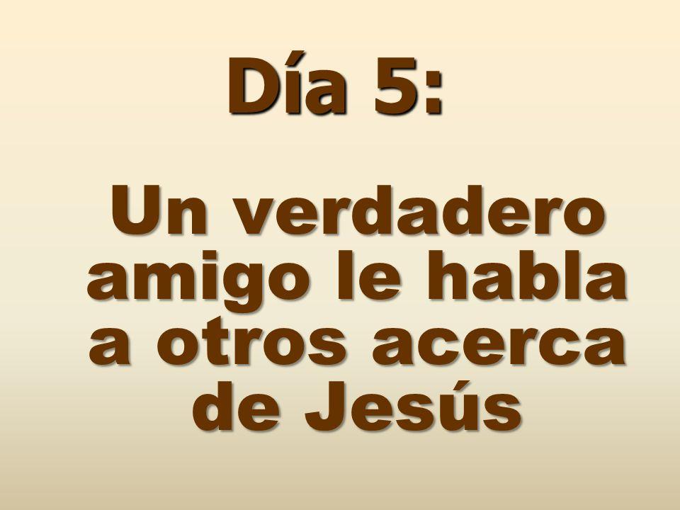 Un verdadero amigo le habla a otros acerca de Jesús Día 5: