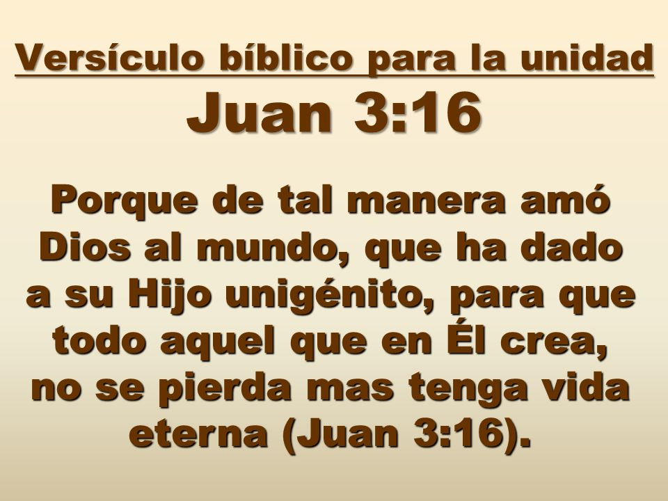Versículo bíblico para la unidad Juan 3:16 Porque de tal manera amó Dios al mundo, que ha dado a su Hijo unigénito, para que todo aquel que en Él crea