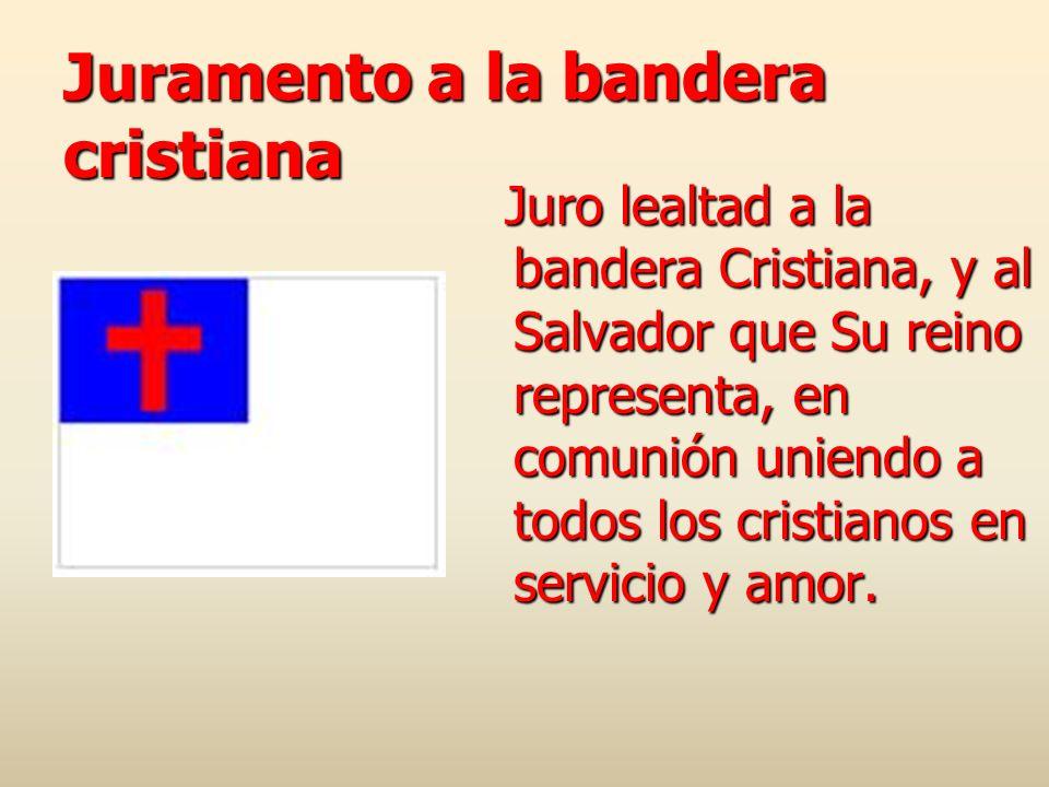 Juramento a la bandera cristiana Juro lealtad a la bandera Cristiana, y al Salvador que Su reino representa, en comunión uniendo a todos los cristiano