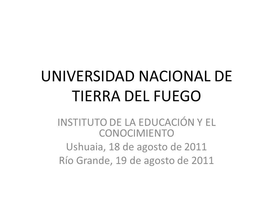 UNIVERSIDAD NACIONAL DE TIERRA DEL FUEGO INSTITUTO DE LA EDUCACIÓN Y EL CONOCIMIENTO Ushuaia, 18 de agosto de 2011 Río Grande, 19 de agosto de 2011
