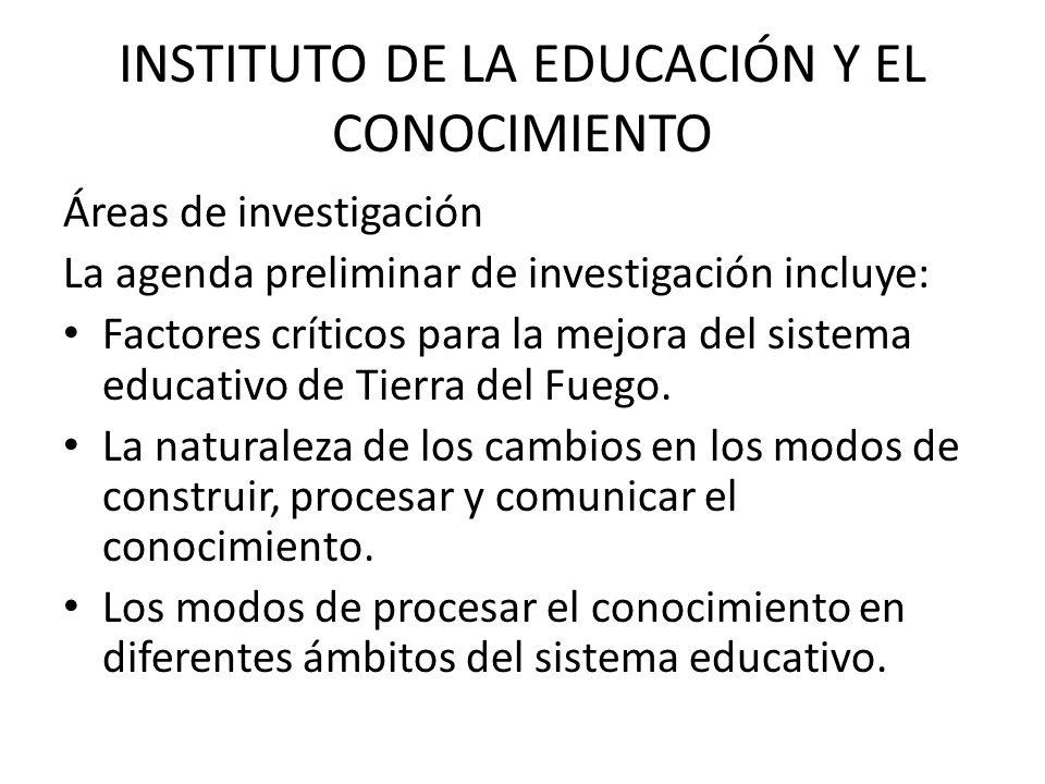 INSTITUTO DE LA EDUCACIÓN Y EL CONOCIMIENTO Áreas de investigación La agenda preliminar de investigación incluye: Factores críticos para la mejora del sistema educativo de Tierra del Fuego.