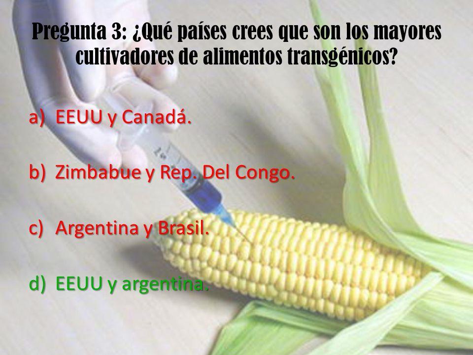 Pregunta 3: ¿Qué países crees que son los mayores cultivadores de alimentos transgénicos? a)EEUU y Canadá. b)Zimbabue y Rep. Del Congo. c)Argentina y