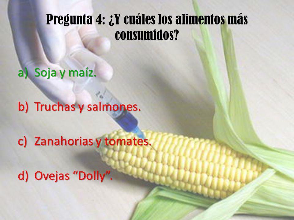 Pregunta 4: ¿Y cuáles los alimentos más consumidos? a)Soja y maíz. b)Truchas y salmones. c)Zanahorias y tomates. d)Ovejas Dolly.