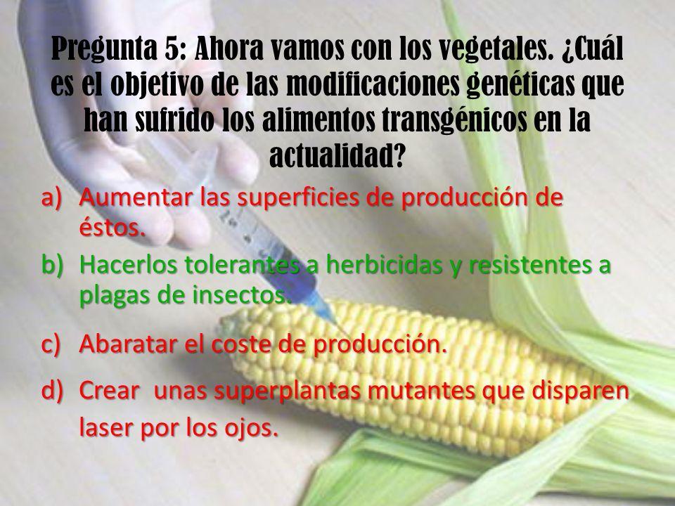 Pregunta 5: Ahora vamos con los vegetales. ¿Cuál es el objetivo de las modificaciones genéticas que han sufrido los alimentos transgénicos en la actua