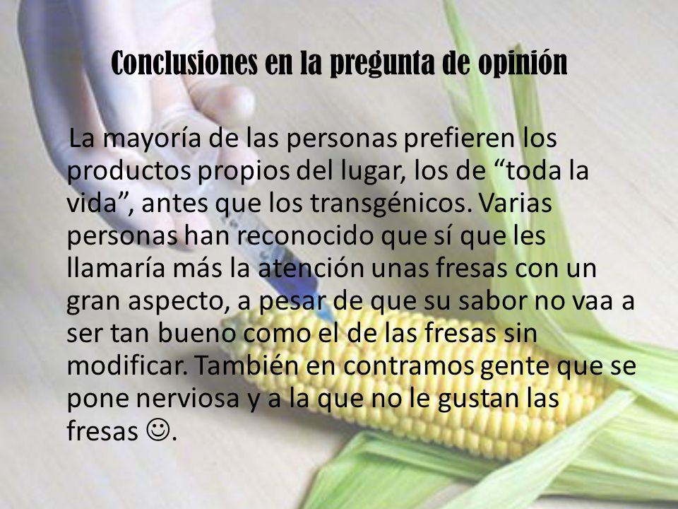Conclusiones en la pregunta de opinión La mayoría de las personas prefieren los productos propios del lugar, los de toda la vida, antes que los transg