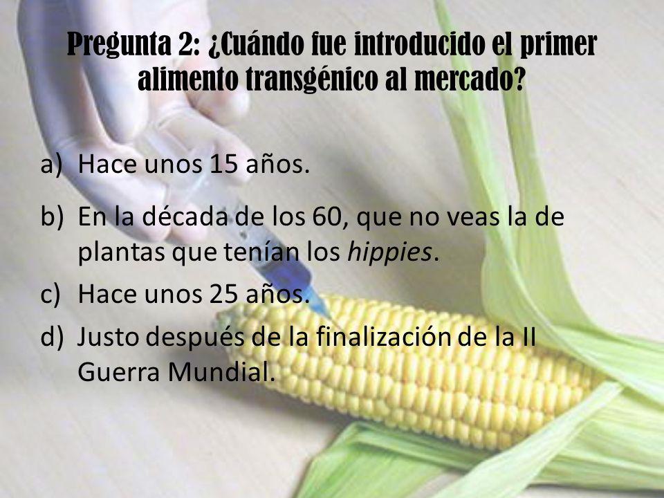 Pregunta 2: ¿Cuándo fue introducido el primer alimento transgénico al mercado? a)Hace unos 15 años. b)En la década de los 60, que no veas la de planta