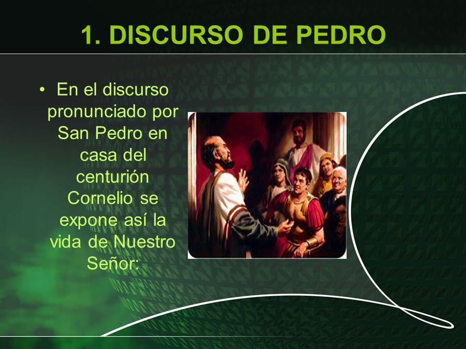 1. DISCURSO DE PEDRO En el discurso pronunciado por San Pedro en casa del centurión Cornelio se expone así la vida de Nuestro Señor: