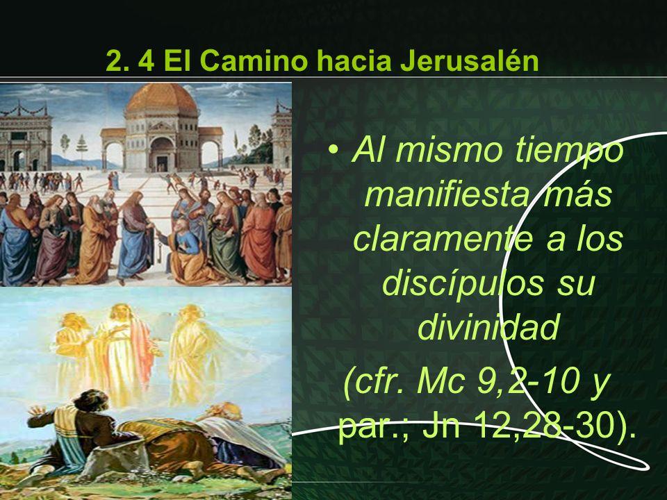 Al mismo tiempo manifiesta más claramente a los discípulos su divinidad (cfr. Mc 9,2-10 y par.; Jn 12,28-30). 2. 4 El Camino hacia Jerusalén