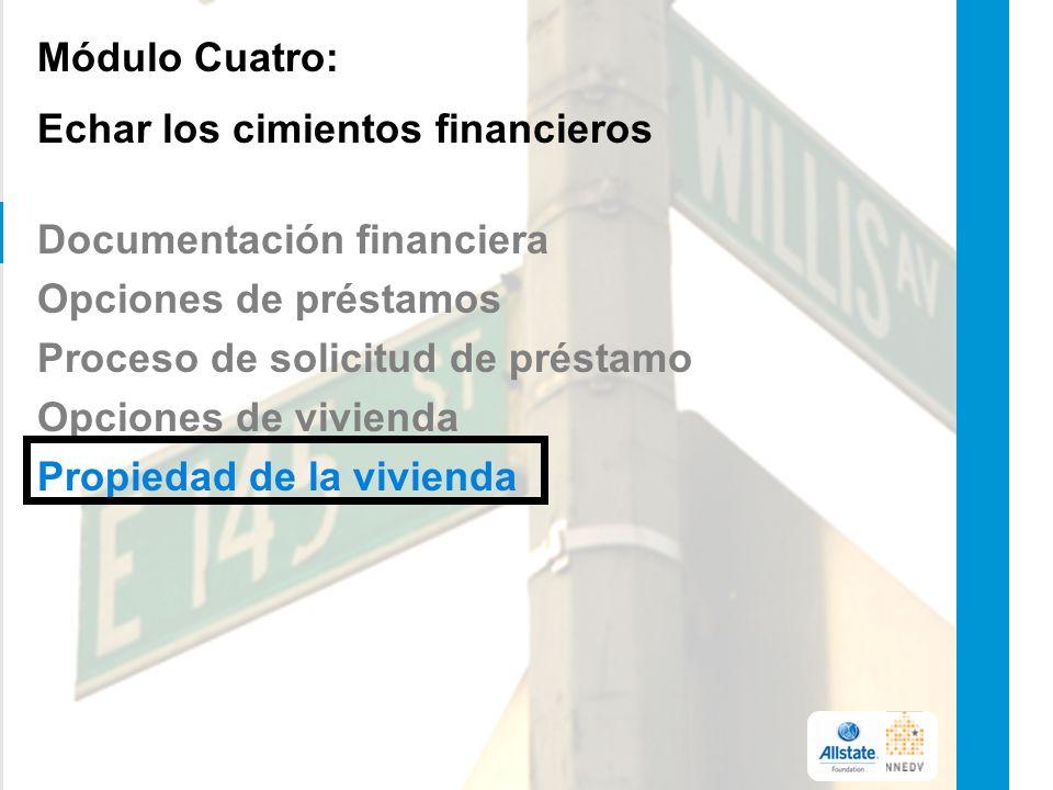 Módulo Cuatro: Echar los cimientos financieros Documentación financiera Opciones de préstamos Proceso de solicitud de préstamo Opciones de vivienda Propiedad de la vivienda 17
