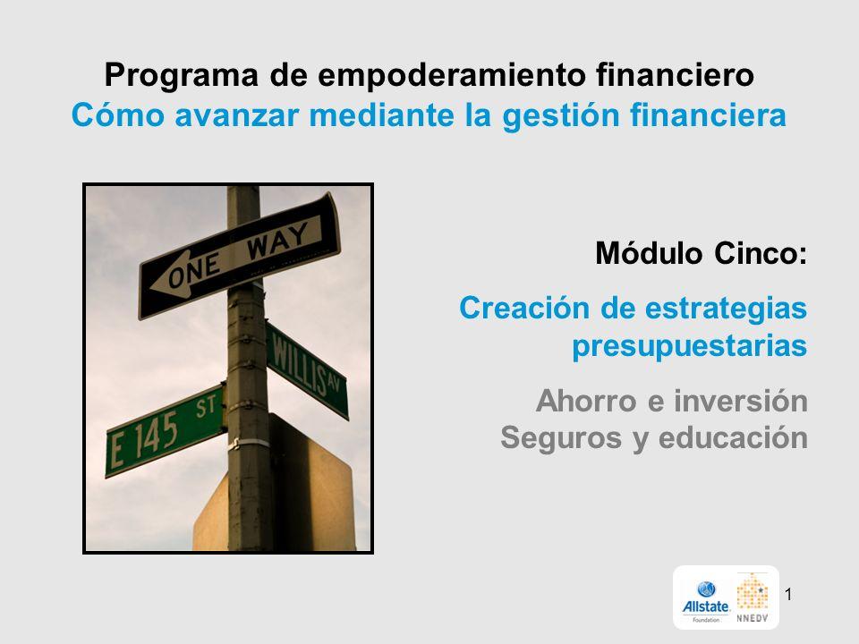 Programa de empoderamiento financiero Cómo avanzar mediante la gestión financiera Módulo Cinco: Creación de estrategias presupuestarias Ahorro e inversión Seguros y educación 1