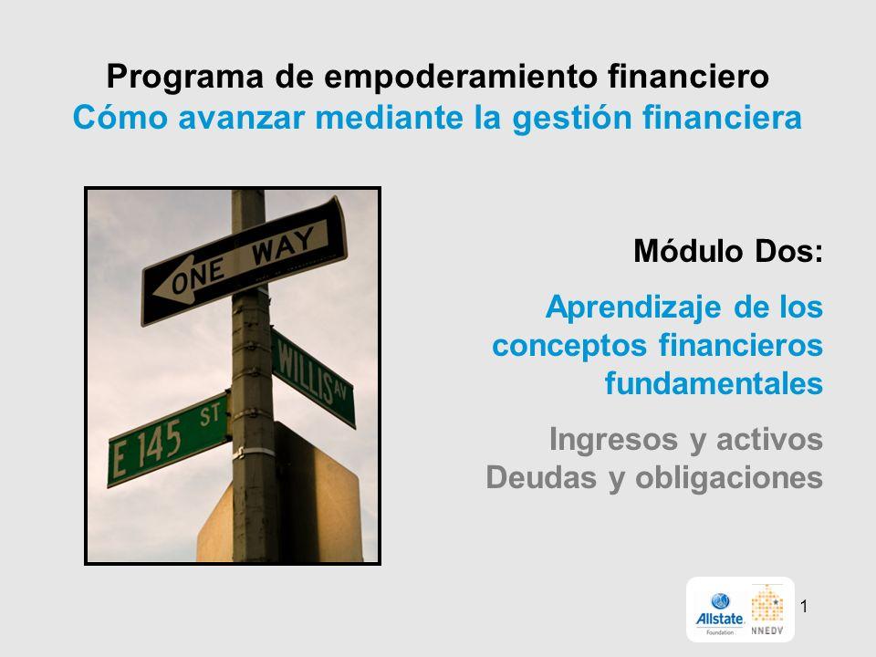 Programa de empoderamiento financiero Cómo avanzar mediante la gestión financiera Módulo Dos: Aprendizaje de los conceptos financieros fundamentales Ingresos y activos Deudas y obligaciones 1