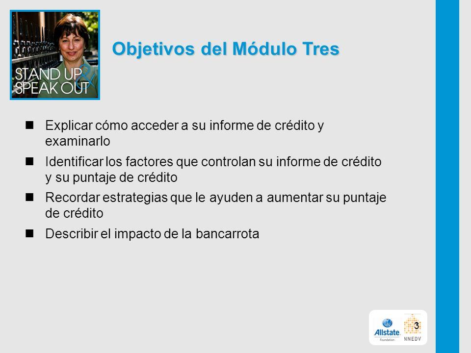 Objetivos del Módulo Tres Explicar cómo acceder a su informe de crédito y examinarlo Identificar los factores que controlan su informe de crédito y su puntaje de crédito Recordar estrategias que le ayuden a aumentar su puntaje de crédito Describir el impacto de la bancarrota 3