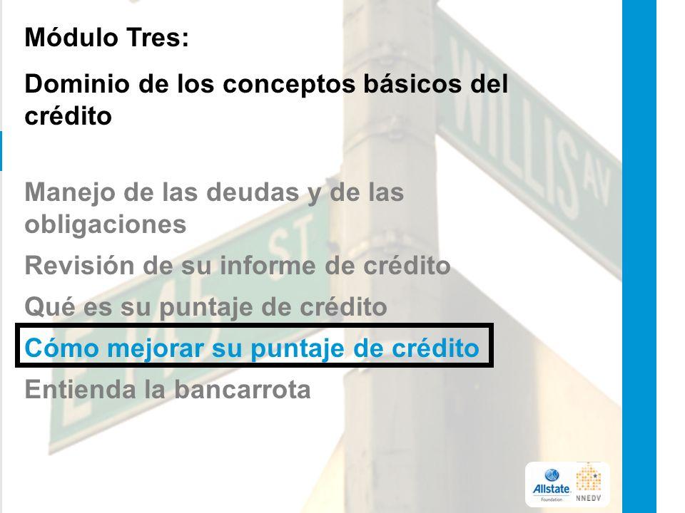 Módulo Tres: Dominio de los conceptos básicos del crédito Manejo de las deudas y de las obligaciones Revisión de su informe de crédito Qué es su puntaje de crédito Cómo mejorar su puntaje de crédito Entienda la bancarrota 13