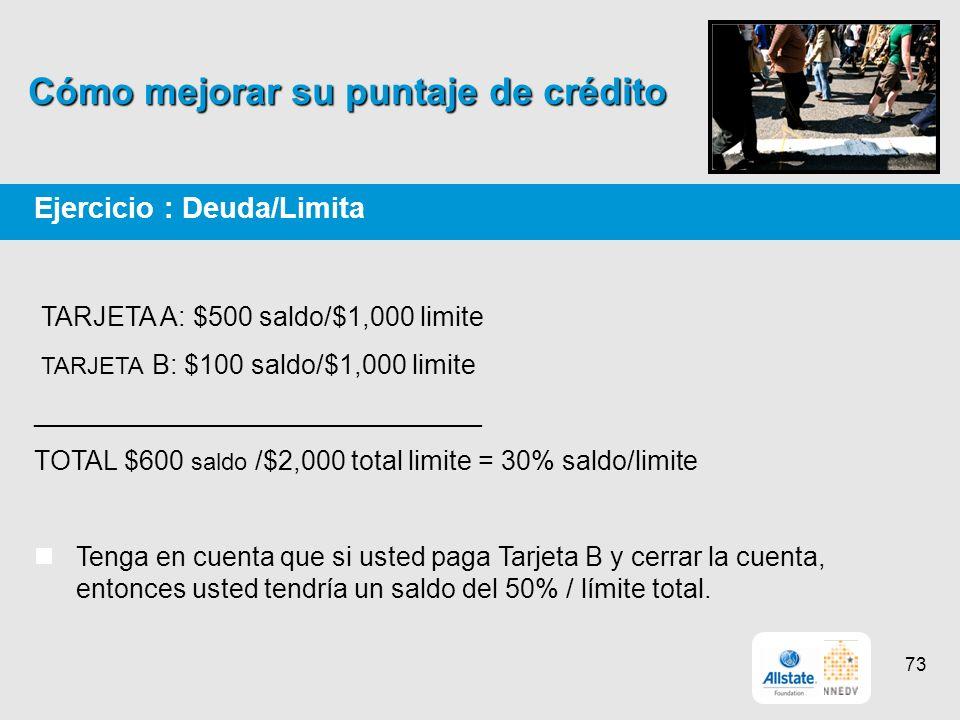 Cómo mejorar su puntaje de crédito Ejercicio : Deuda/Limita TARJETA A: $500 saldo/$1,000 limite TARJETA B: $100 saldo/$1,000 limite ______________________________ TOTAL $600 saldo /$2,000 total limite = 30% saldo/limite Tenga en cuenta que si usted paga Tarjeta B y cerrar la cuenta, entonces usted tendría un saldo del 50% / límite total.