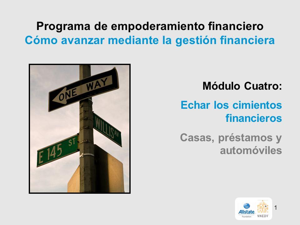 Programa de empoderamiento financiero Cómo avanzar mediante la gestión financiera Módulo Cuatro: Echar los cimientos financieros Casas, préstamos y automóviles 1