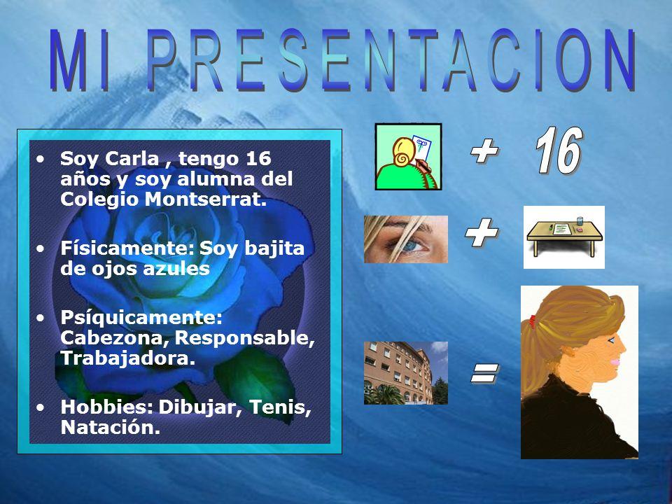 Soy Carla, tengo 16 años y soy alumna del Colegio Montserrat. Físicamente: Soy bajita de ojos azules Psíquicamente: Cabezona, Responsable, Trabajadora