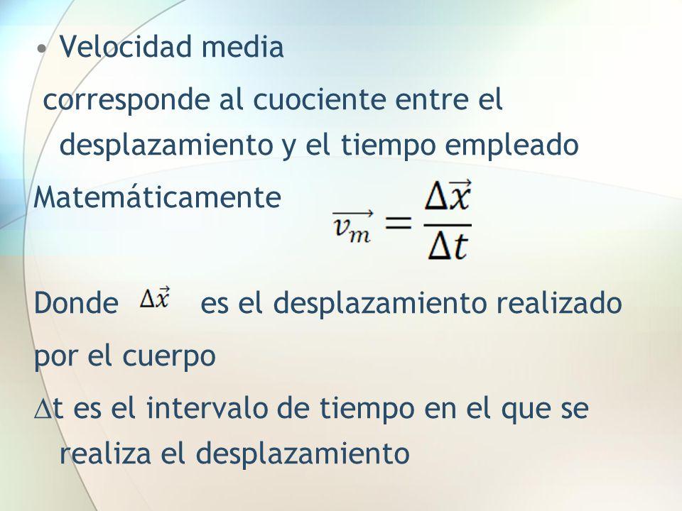 Velocidad media corresponde al cuociente entre el desplazamiento y el tiempo empleado Matemáticamente Donde es el desplazamiento realizado por el cuer