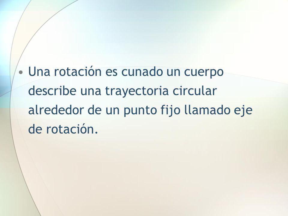 Una rotación es cunado un cuerpo describe una trayectoria circular alrededor de un punto fijo llamado eje de rotación.