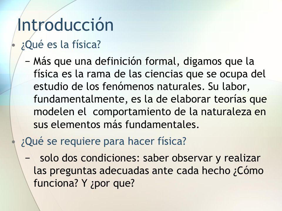 Introducción ¿Qué es la física? Más que una definición formal, digamos que la física es la rama de las ciencias que se ocupa del estudio de los fenóme