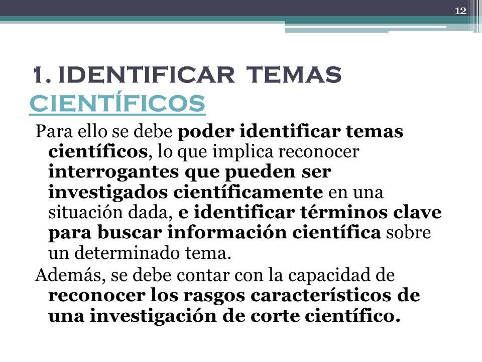 1. IDENTIFICAR TEMAS CIENTÍFICOS CIENTÍFICOS Para ello se debe poder identificar temas científicos, lo que implica reconocer interrogantes que pueden