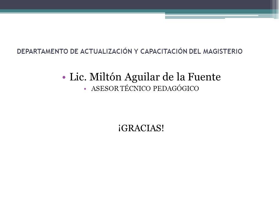 DEPARTAMENTO DE ACTUALIZACIÓN Y CAPACITACIÓN DEL MAGISTERIO Lic. Miltón Aguilar de la Fuente ASESOR TÉCNICO PEDAGÓGICO ¡GRACIAS!