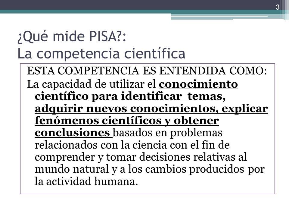 ¿Qué mide PISA?: La competencia científica ESTA COMPETENCIA ES ENTENDIDA COMO: La capacidad de utilizar el conocimiento científico para identificar te