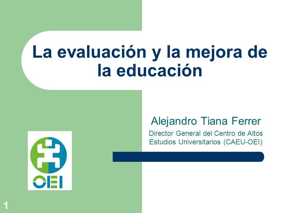1 La evaluación y la mejora de la educación Alejandro Tiana Ferrer Director General del Centro de Altos Estudios Universitarios (CAEU-OEI)