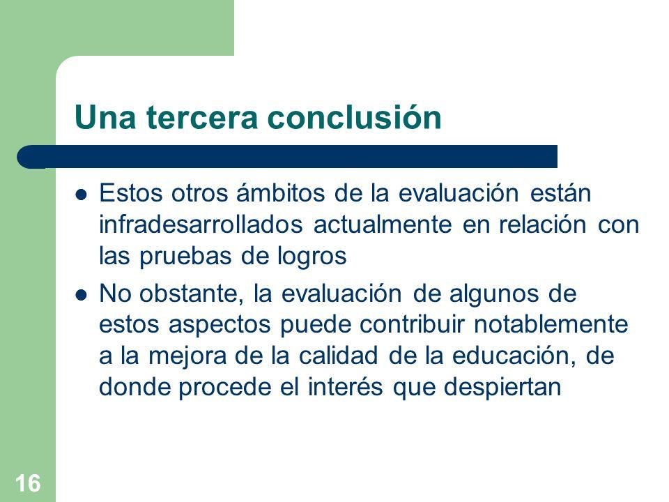 16 Una tercera conclusión Estos otros ámbitos de la evaluación están infradesarrollados actualmente en relación con las pruebas de logros No obstante,