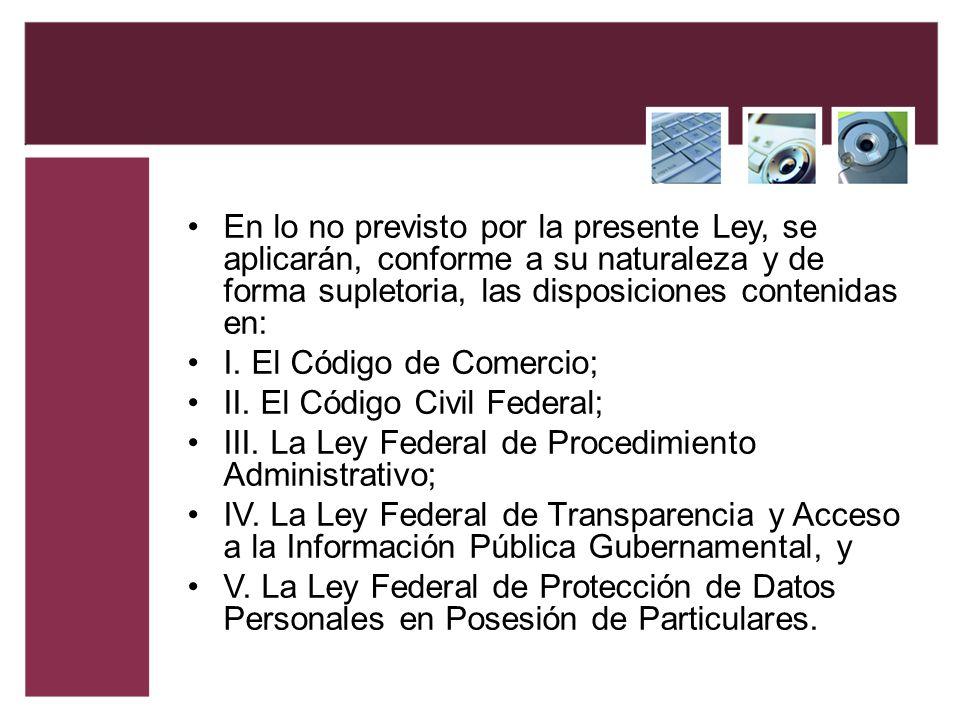 En lo no previsto por la presente Ley, se aplicarán, conforme a su naturaleza y de forma supletoria, las disposiciones contenidas en: I. El Código de