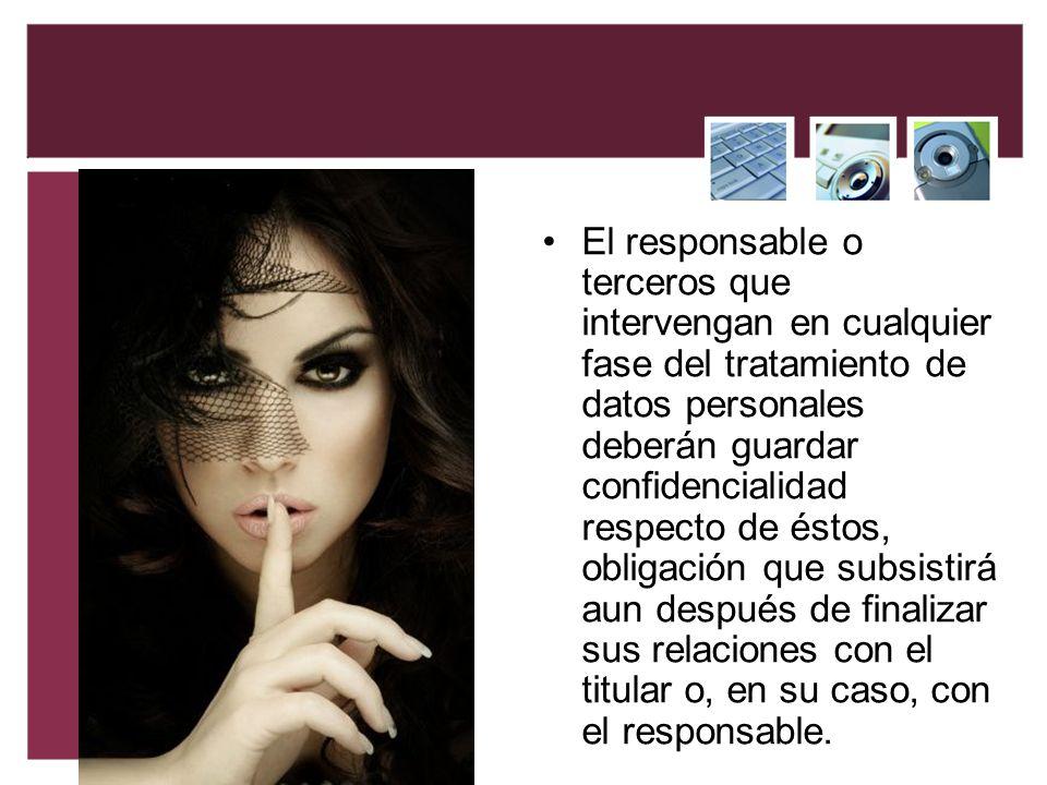 El responsable o terceros que intervengan en cualquier fase del tratamiento de datos personales deberán guardar confidencialidad respecto de éstos, ob