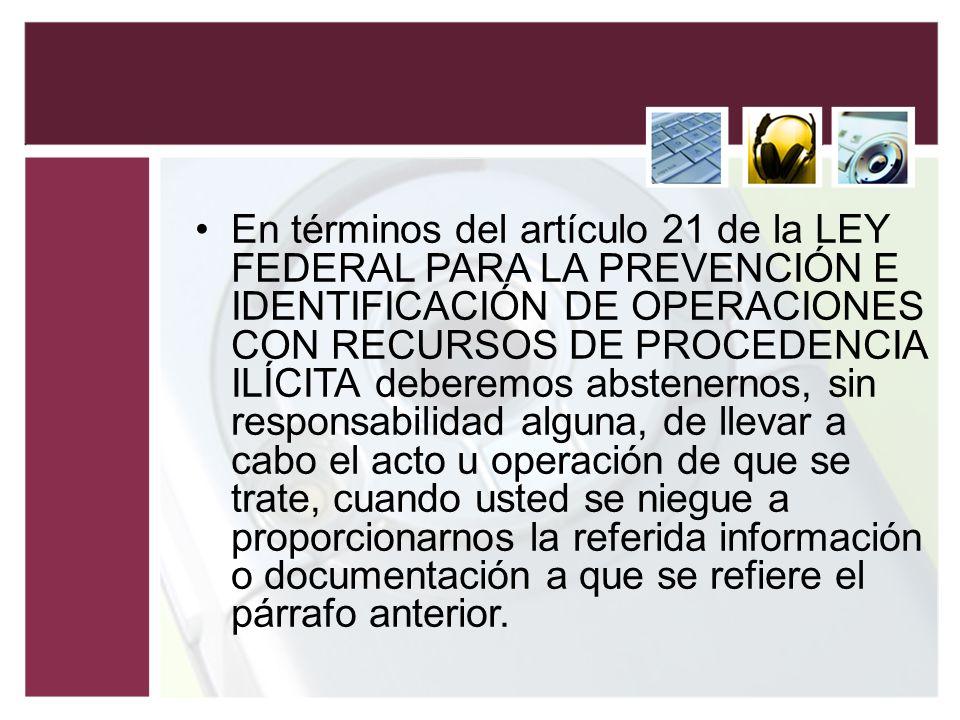 En términos del artículo 21 de la LEY FEDERAL PARA LA PREVENCIÓN E IDENTIFICACIÓN DE OPERACIONES CON RECURSOS DE PROCEDENCIA ILÍCITA deberemos abstene