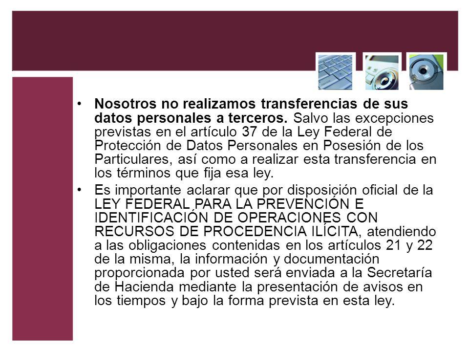 Nosotros no realizamos transferencias de sus datos personales a terceros. Salvo las excepciones previstas en el artículo 37 de la Ley Federal de Prote