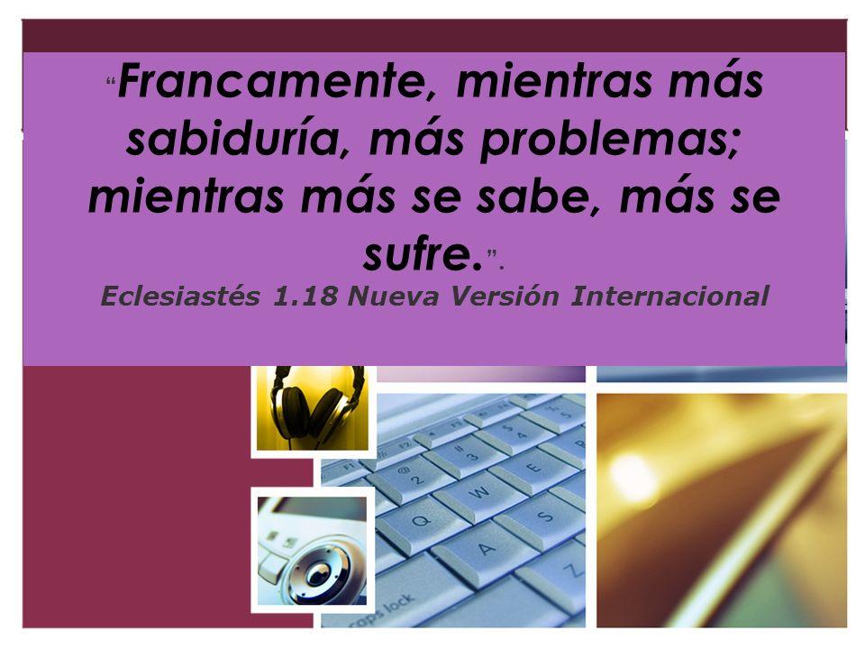 Francamente, mientras más sabiduría, más problemas; mientras más se sabe, más se sufre.. Eclesiastés 1.18 Nueva Versión Internacional