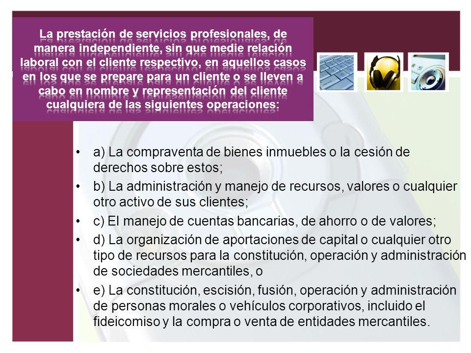 a) La compraventa de bienes inmuebles o la cesión de derechos sobre estos; b) La administración y manejo de recursos, valores o cualquier otro activo