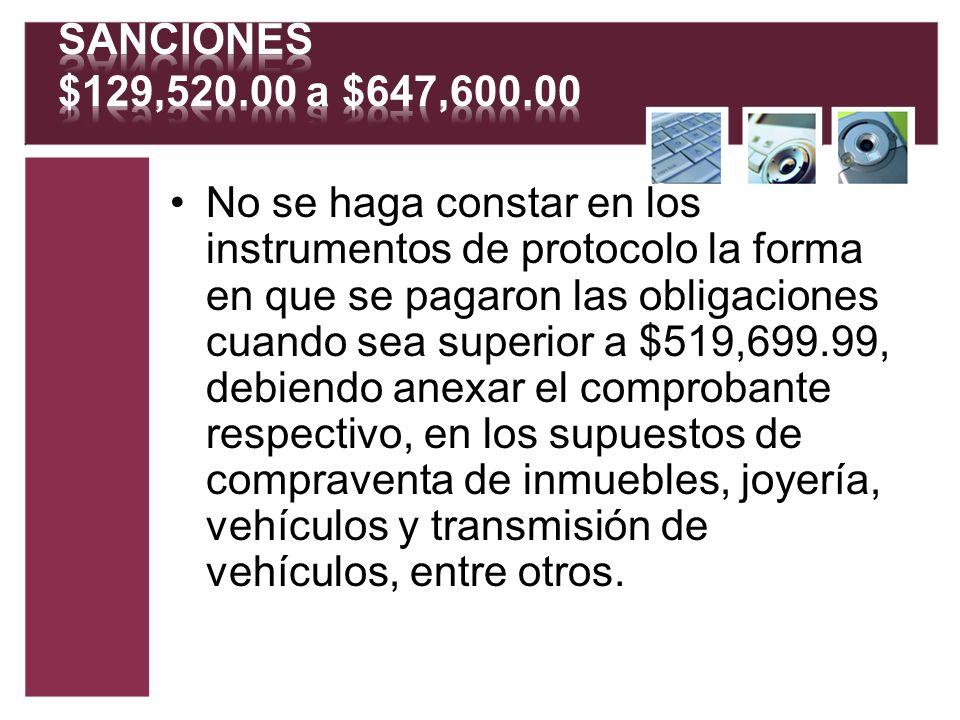No se haga constar en los instrumentos de protocolo la forma en que se pagaron las obligaciones cuando sea superior a $519,699.99, debiendo anexar el