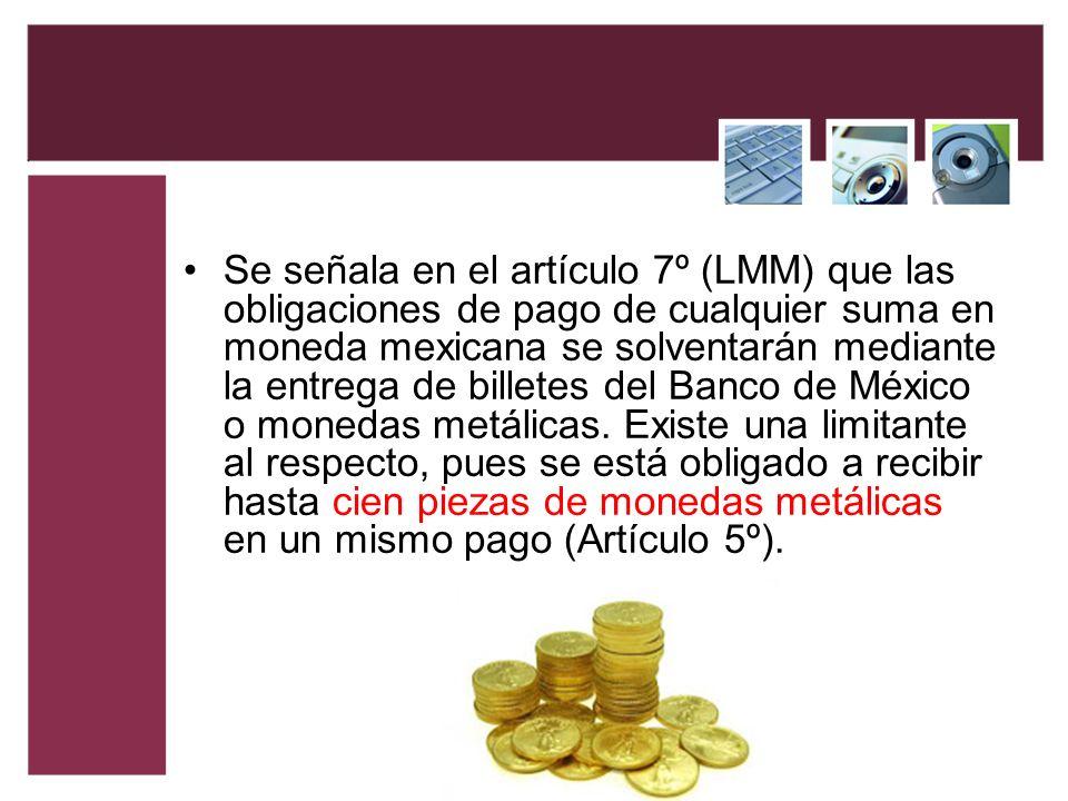 Se señala en el artículo 7º (LMM) que las obligaciones de pago de cualquier suma en moneda mexicana se solventarán mediante la entrega de billetes del