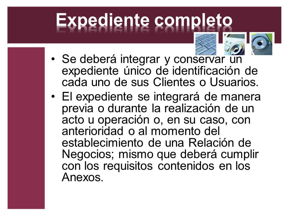 Se deberá integrar y conservar un expediente único de identificación de cada uno de sus Clientes o Usuarios. El expediente se integrará de manera prev