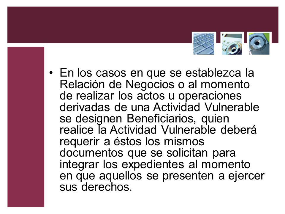 En los casos en que se establezca la Relación de Negocios o al momento de realizar los actos u operaciones derivadas de una Actividad Vulnerable se de