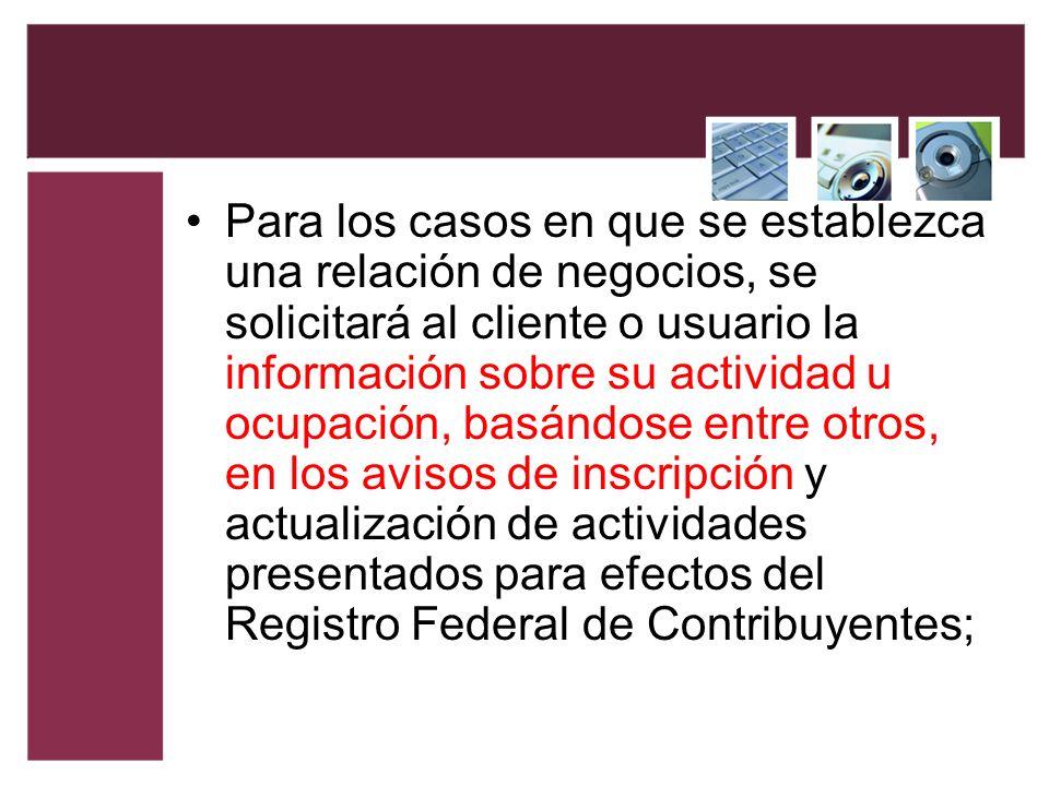Para los casos en que se establezca una relación de negocios, se solicitará al cliente o usuario la información sobre su actividad u ocupación, basánd