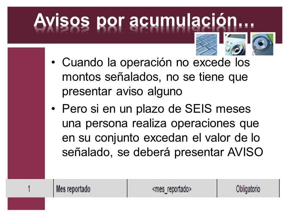 Cuando la operación no excede los montos señalados, no se tiene que presentar aviso alguno Pero si en un plazo de SEIS meses una persona realiza opera