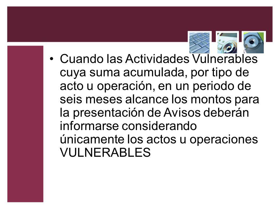Cuando las Actividades Vulnerables cuya suma acumulada, por tipo de acto u operación, en un periodo de seis meses alcance los montos para la presentac